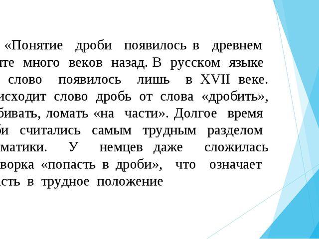 «Понятие дроби появилось в древнем Египте много веков назад. В русском языке...