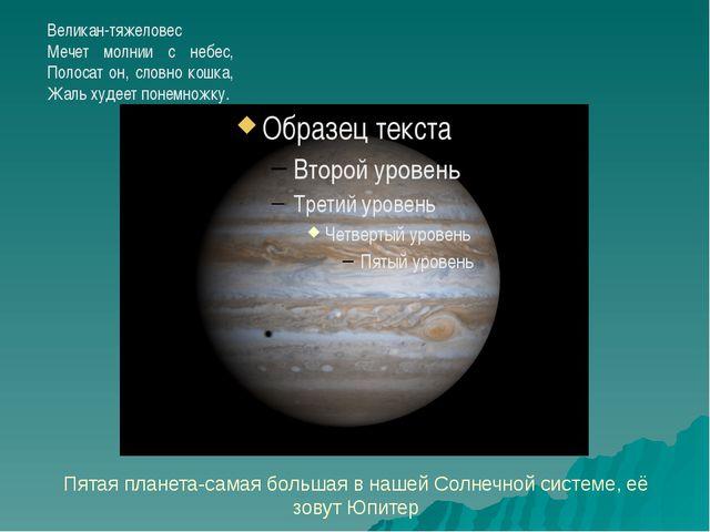 Пятая планета-самая большая в нашей Солнечной системе, её зовут Юпитер Велик...