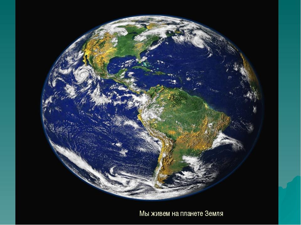 Мы живем на планете Земля