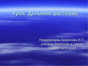 Урок. Дыхание растений Разработала: Борисова И.П. учитель биологии и химии пе