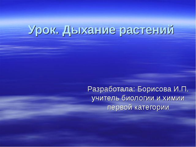 Урок. Дыхание растений Разработала: Борисова И.П. учитель биологии и химии пе...