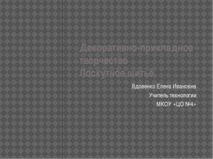 Декоративно-прикладное творчество Лоскутное шитьё. Вдовенко Елена Ивановна Уч