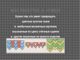 МАЛ ЛОСКУТОК, А НУЖЕН! Нужен тем, кто умеет превращать цветные кусочки ткани