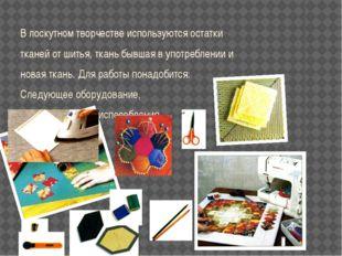 В лоскутном творчестве используются остатки тканей от шитья, ткань бывшая в