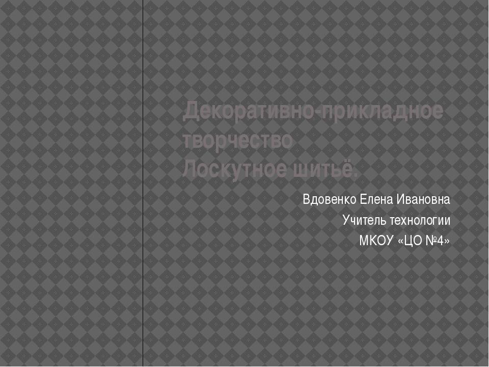 Декоративно-прикладное творчество Лоскутное шитьё. Вдовенко Елена Ивановна Уч...