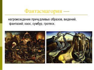 Фантасмагория — нагромождение причудливых образов, видений, фантазий; хаос, с