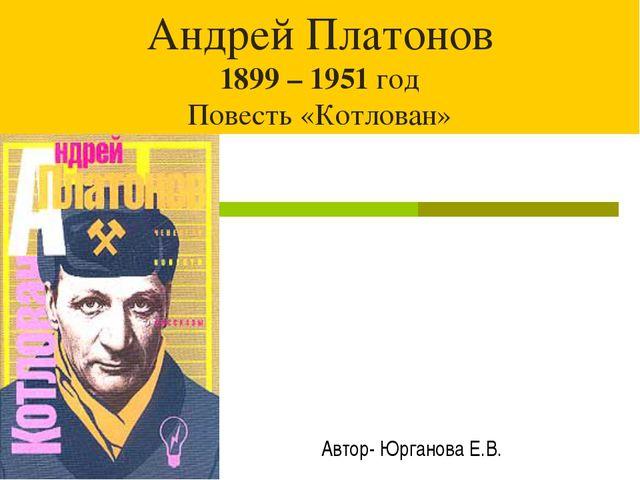 Андрей Платонов 1899 – 1951 год Повесть «Котлован» Автор- Юрганова Е.В.