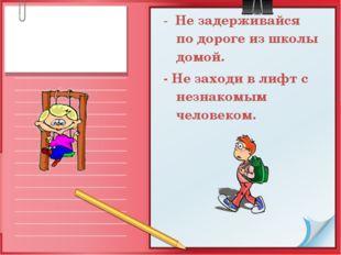 - Не задерживайся по дороге из школы домой. - Не заходи в лифт с незнакомым ч