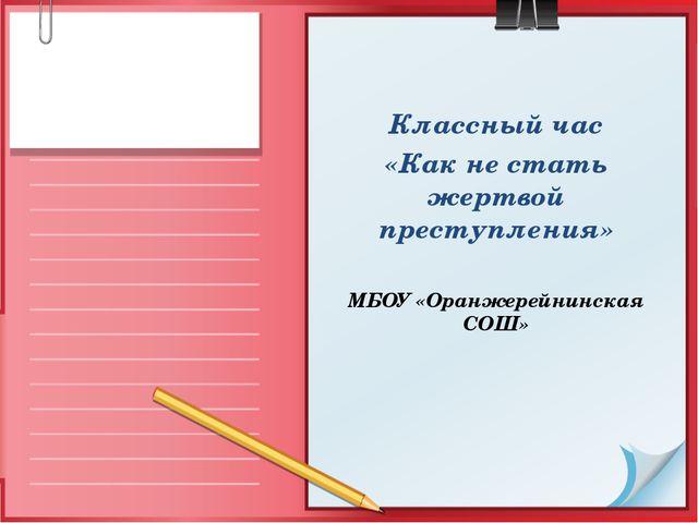 Классный час «Как не стать жертвой преступления» МБОУ «Оранжерейнинская СОШ»
