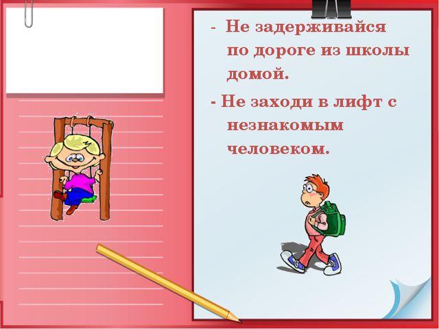 - Не задерживайся по дороге из школы домой. - Не заходи в лифт с незнакомым ч...