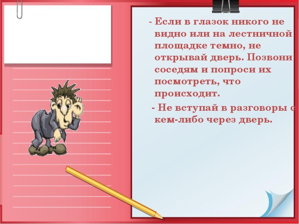 - Если в глазок никого не видно или на лестничной площадке темно, не открыва...