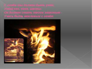 С огнём ты должен быть умён. Узнай его, огня, законы. Он должен стать твоим з