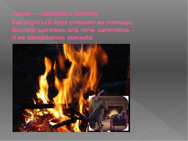 Огонь — надежда в холода. Как верный друг спешит на помощь: Костёр зажжешь ил...