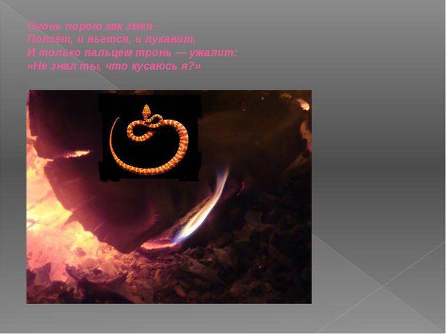 Огонь порою как змея - Ползет, и вьется, и лукавит, И только пальцем тронь —...