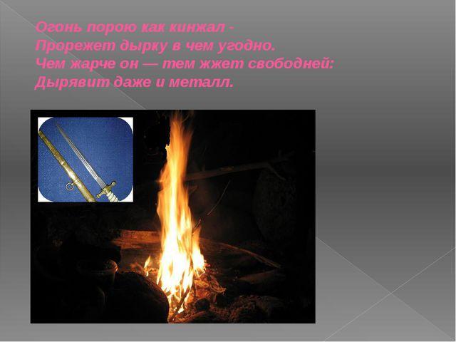 Огонь порою как кинжал - Прорежет дырку в чем угодно. Чем жарче он — тем жжет...