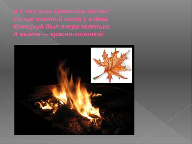 А с чем еще сравнить огонь? Он как осенний лист у клёна, Который был вчера зе...