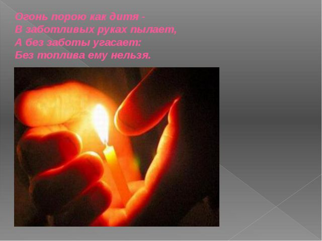 Огонь порою как дитя - В заботливых руках пылает, А без заботы угасает: Без т...