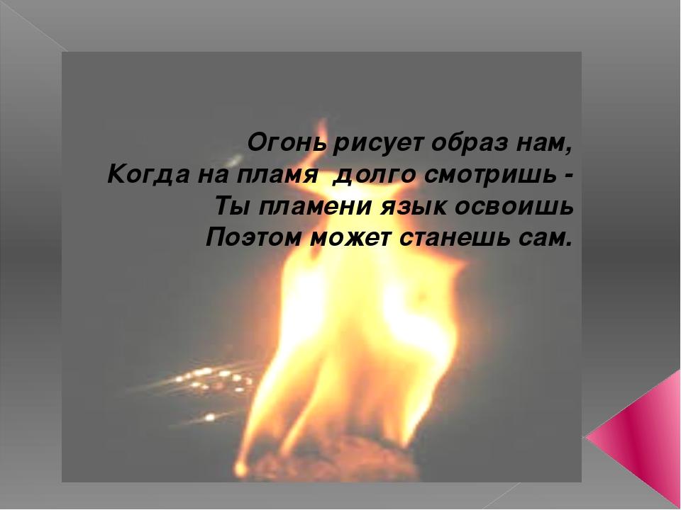 Огонь рисует образ нам, Когда на пламя долго смотришь - Ты пламени язык освои...