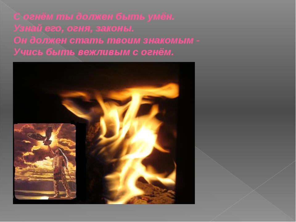 С огнём ты должен быть умён. Узнай его, огня, законы. Он должен стать твоим з...