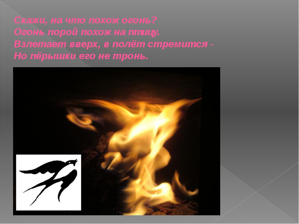 Скажи, на что похож огонь? Огонь порой похож наптицу. Взлетает вверх, в полё...