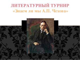 ЛИТЕРАТУРНЫЙ ТУРНИР «Знаем ли мы А.П. Чехова» (посвященный 155-летию со дня р