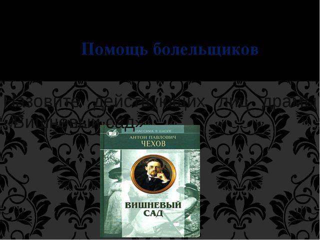 IV Тур Помощь болельщиков Назовите действующих лиц драмы «Вишневый сад»