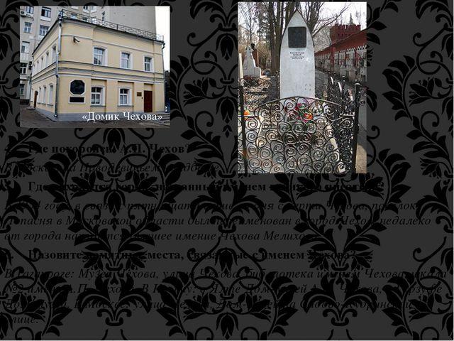 4. Где похоронен А.П. Чехов? В Москве, на Новодевичьем кладбище. 5. Где наход...