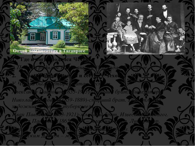 1. Где и когда родился Чехов? А.П.Чехов родился 17(29) января 1860 года в Таг...