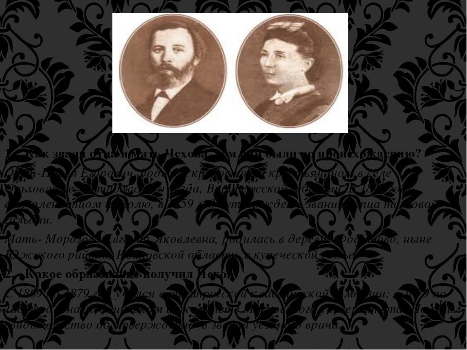 1. Как звали отца и мать Чехова, кем они были по происхождению? Отец-Павел Ег...