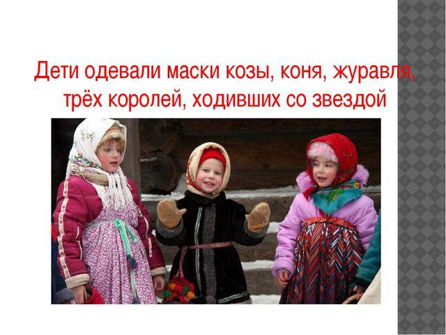 Дети одевали маски козы, коня, журавля, трёх королей, ходивших со звездой