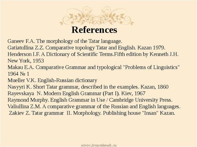 References Ganeev F.A. The morphology of the Tatar language. Gatiatullina Z.Z...