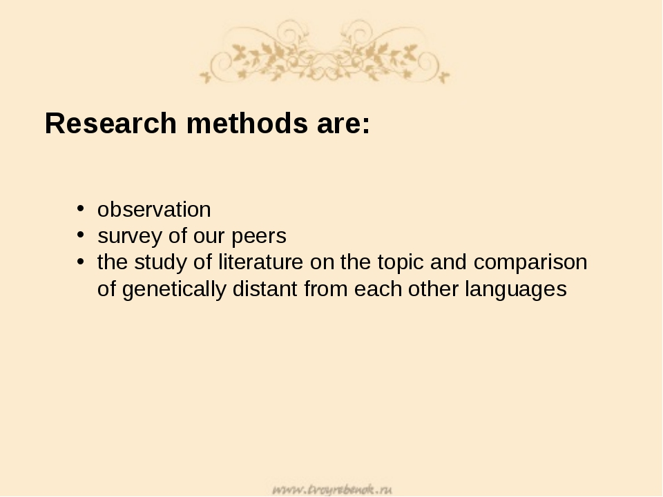 Research methods are: observation survey of our peers the study of literature...