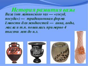 История развития вазы Ваза (от латинского vas — «сосуд, посуда») — традиционн