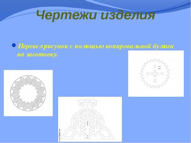 Чертежи изделия Перевел рисунок с помощью копировальной бумаги на заготовку.