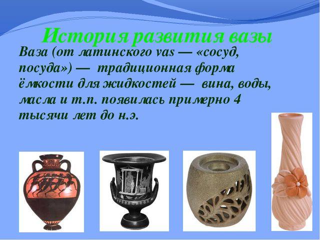 История развития вазы Ваза (от латинского vas — «сосуд, посуда») — традиционн...