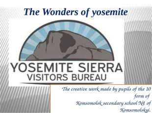 The Wonders of yosemite The creative work made by pupils of the 10 form of Ko