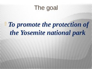 The goal To promote the protection of the Yosemite national park
