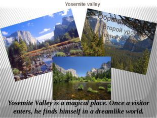 Yosemite valley Yosemite Valley is a magical place. Once a visitor enters, he