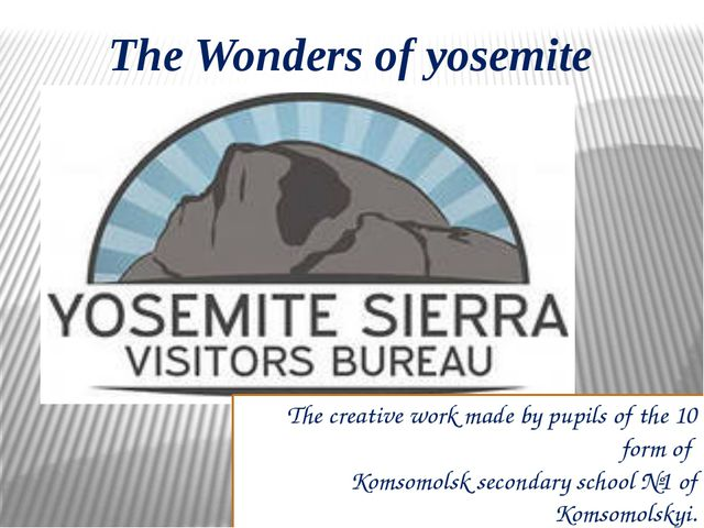 The Wonders of yosemite The creative work made by pupils of the 10 form of Ko...