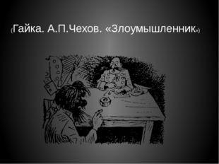 (Гайка. А.П.Чехов. «Злоумышленник»)