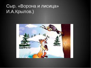 Сыр. «Ворона и лисица» И.А.Крылов.)