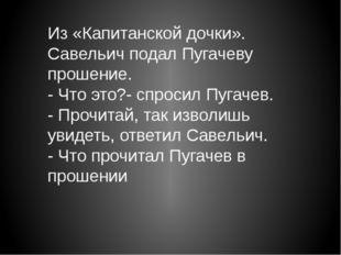 Из «Капитанской дочки». Савельич подал Пугачеву прошение. - Что это?- спросил