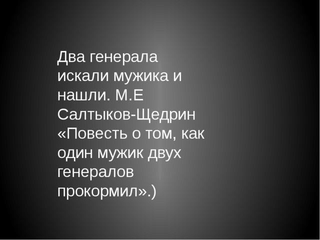 Два генерала искали мужика и нашли. М.Е Салтыков-Щедрин «Повесть о том, как о...