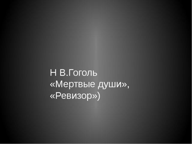 Н В.Гоголь «Мертвые души», «Ревизор»)