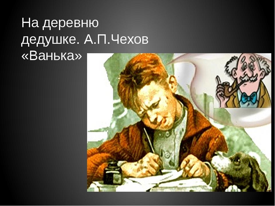 На деревню дедушке. А.П.Чехов «Ванька»