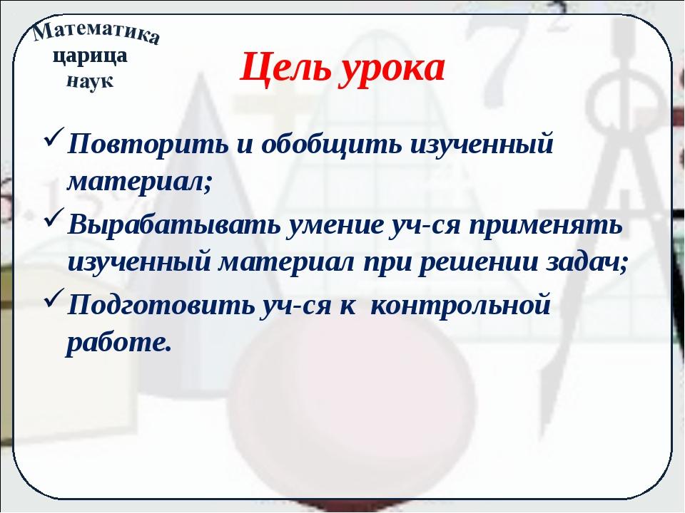Цель урока Повторить и обобщить изученный материал; Вырабатывать умение уч-ся...