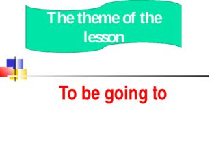 To be going to The theme of the lesson
