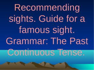 Recommending sights. Guide for a famous sight. Grammar: The Past Continuous