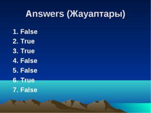 Answers (Жауаптары) 1. False 2. True 3. True 4. False 5. False 6. True 7. False