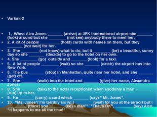 Variant-2 1. When Alex Jones _______ (arrive) at JFK International airport s